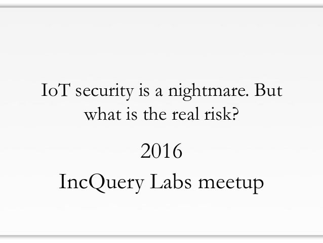 IoT security is a nightmare. But what is the real risk? 2016 IncQuery Labs meetup