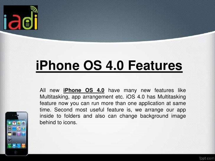 iPhone OS 4.0 FeaturesAll new iPhone OS 4.0 have many new features likeMultitasking, app arrangement etc. iOS 4.0 has Mult...