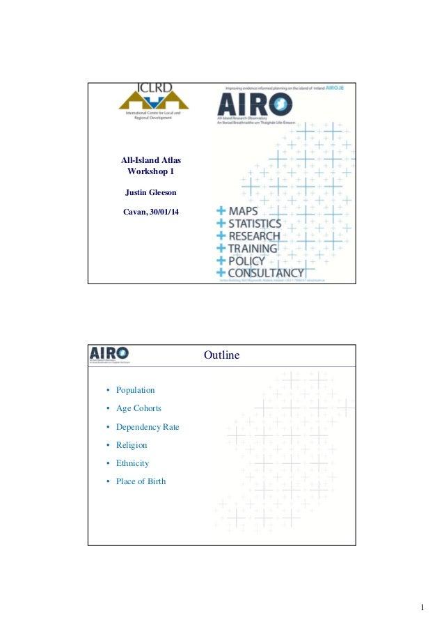 All-Island Atlas Workshop 1 Justin Gleeson Cavan, 30/01/14  Outline • Population • Age Cohorts g • Dependency Rate • Relig...