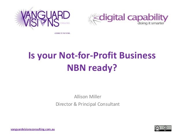vanguardvisionsconsulting.com.auIs your Not-for-Profit BusinessNBN ready?Allison MillerDirector & Principal Consultant