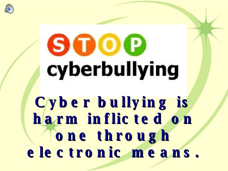 Cyber bullying is harm inflicted on one through electronic means.