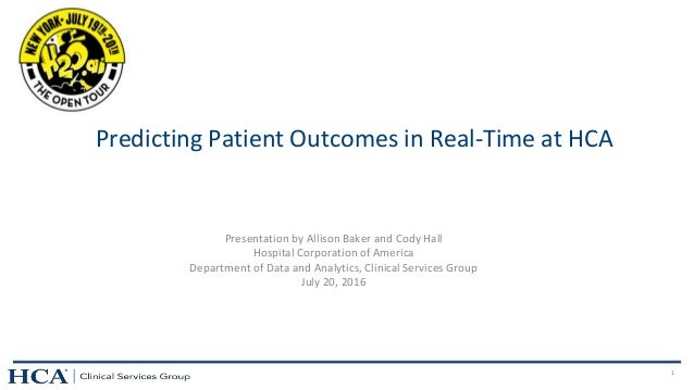 1 Predicting Patient Outcomes in Real-Time at HCA Presentation by Allison Baker and Cody Hall Hospital Corporation of Amer...