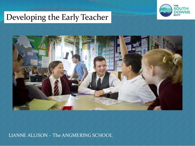 Developing the Early Teacher LIANNE ALLISON – The ANGMERING SCHOOL
