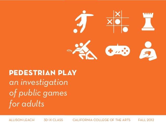 pedestrian playan investigationof public gamesfor adultsALLISON LEACH    3D IX CLASS   CALIFORNIA COLLEGE OF THE ARTS  ...