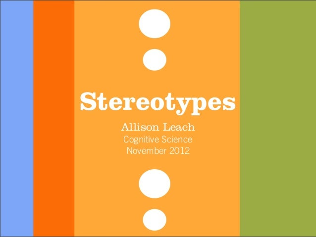 Stereotypes  Allison Leach   Cognitive Science   November 2012