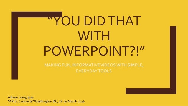 """""""YOU DIDTHAT WITH POWERPOINT?!"""" MAKING FUN, INFORMATIVEVIDEOSWITH SIMPLE, EVERYDAYTOOLS Allison Long, Ipas """"APLIC Connects..."""
