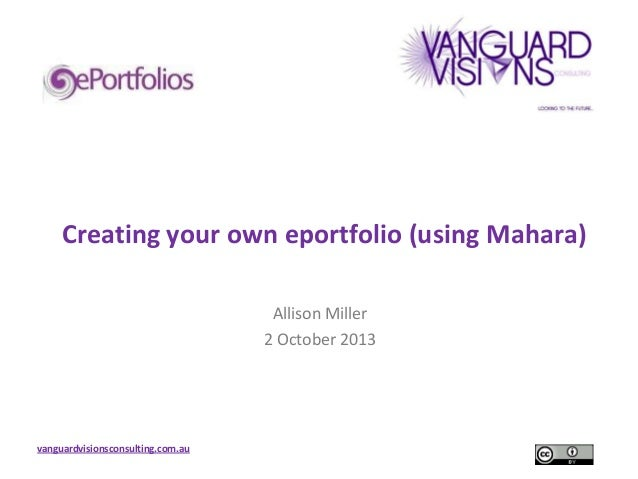 Creating your own eportfolio (using Mahara) Allison Miller 2 October 2013  vanguardvisionsconsulting.com.au