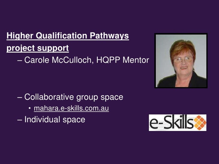 Higher Qualification Pathwaysproject support  – Carole McCulloch, HQPP Mentor  – Collaborative group space     • mahara.e-...