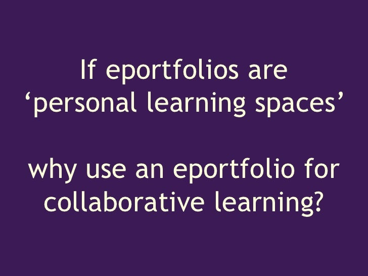If eportfolios are'personal learning spaces'why use an eportfolio for collaborative learning?