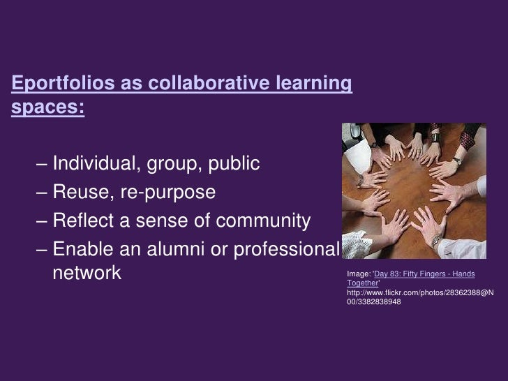 Eportfolios as collaborative learningspaces:  – Individual, group, public  – Reuse, re-purpose  – Reflect a sense of commu...