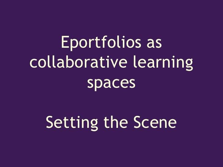 Eportfolios ascollaborative learning        spaces  Setting the Scene