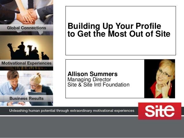 Building Up Your Profileto Get the Most Out of SiteAllison SummersManaging DirectorSite & Site Intl Foundation