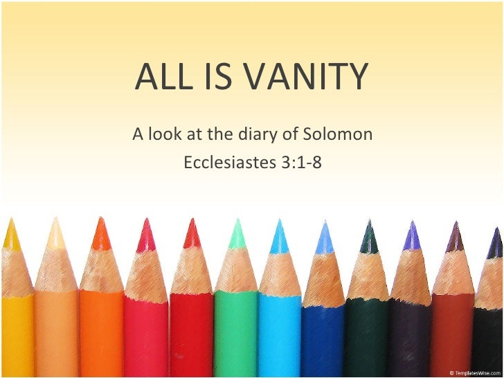 ALL IS VANITY A look at the diary of Solomon Ecclesiastes 3:1-8