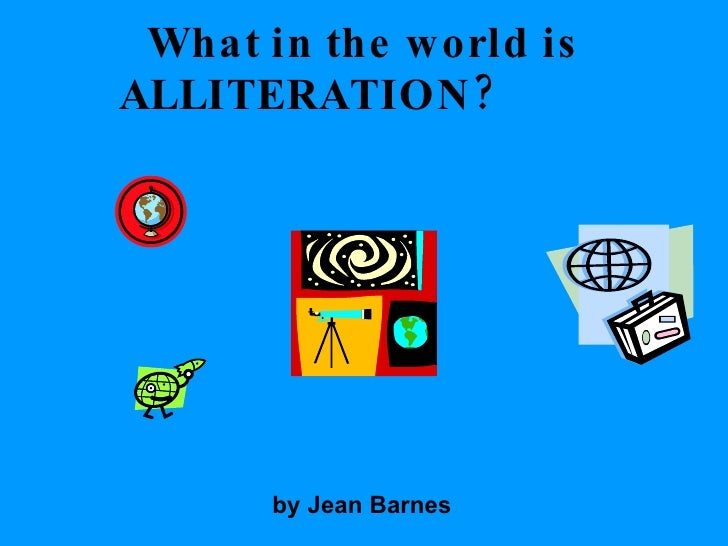 What in the world is ALLITERATION?  by Jean Barnes