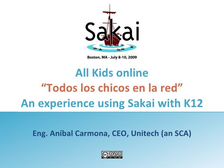"""All Kids online    """"Todos los chicos en la red"""" An experience using Sakai with K12    Eng. Aníbal Carmona, CEO, Unitech (a..."""