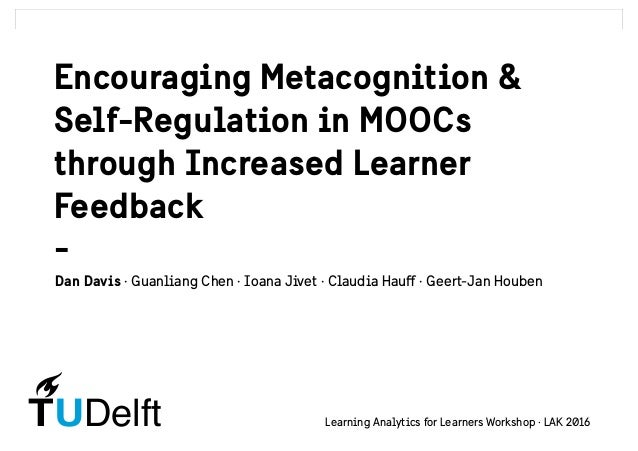DelftTU Encouraging Metacognition & Self-Regulation in MOOCs through Increased Learner Feedback - Dan Davis · Guanliang Ch...