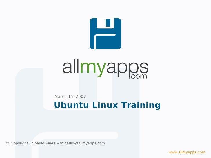 March 15, 2007                          Ubuntu Linux Training    © Copyright Thibauld Favre – thibauld@allmyapps.com      ...