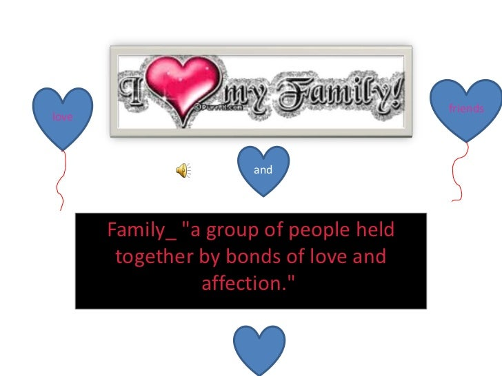 "Family_ ""a group of people held together by bonds of love and affection.""  <br />friends<br />love<br />and<br />"