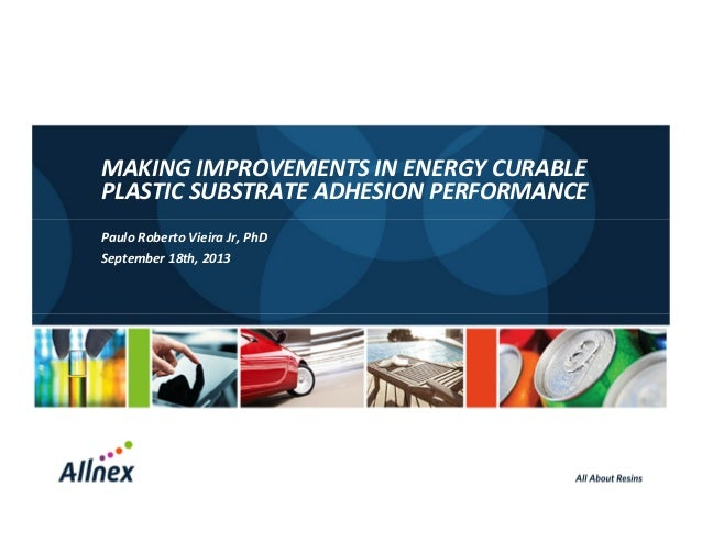 MAKING IMPROVEMENTS IN ENERGY CURABLE PLASTIC SUBSTRATE ADHESION PERFORMANCE Paulo Roberto Vieira Jr, PhD September 18th, ...