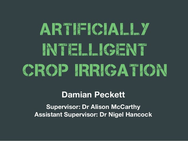 ARTIFICIALLY INTELLIGENT CROP IRRIGATION Damian Peckett Supervisor: Dr Alison McCarthy Assistant Supervisor: Dr Nigel Hanc...