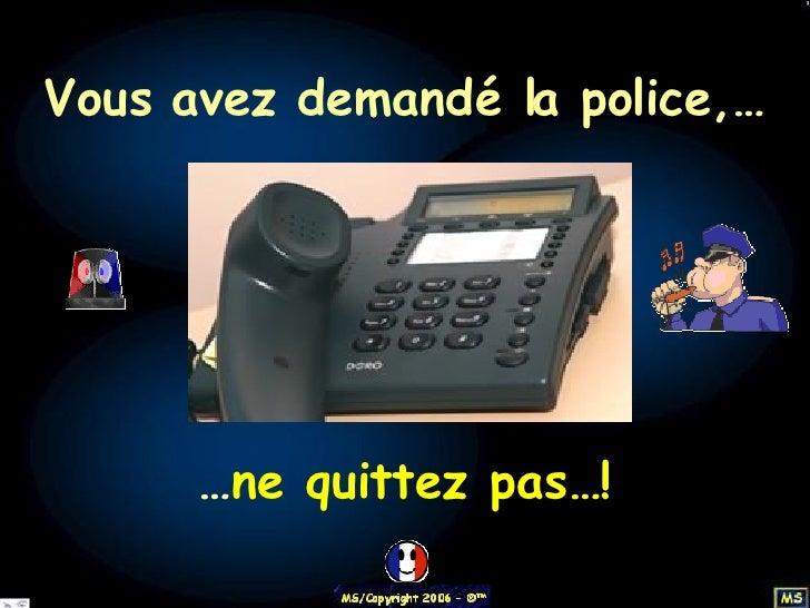 Vous avez demandé la police,… … ne quittez pas…!