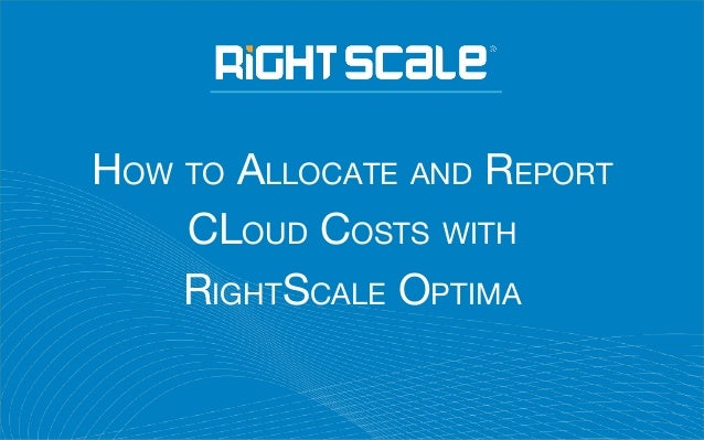 HOW TO ALLOCATE AND REPORT CLOUD COSTS WITH RIGHTSCALE OPTIMA