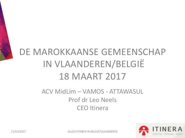 DE MAROKKAANSE GEMEENSCHAP IN VLAANDEREN/BELGIË 18 MAART 2017 ACV MidLim – VAMOS - ATTAWASUL Prof dr Leo Neels CEO Itinera...
