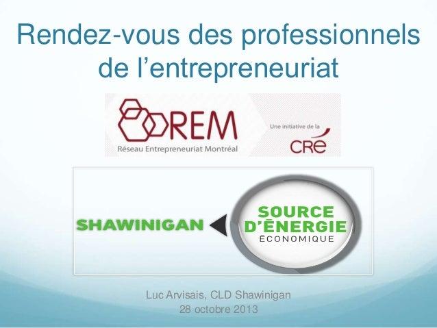 Rendez-vous des professionnels de l'entrepreneuriat  Luc Arvisais, CLD Shawinigan 28 octobre 2013