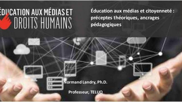 Normand Landry, Ph.D. Professeur, TELUQ Éducation aux médias et citoyenneté : préceptes théoriques, ancrages pédagogiques
