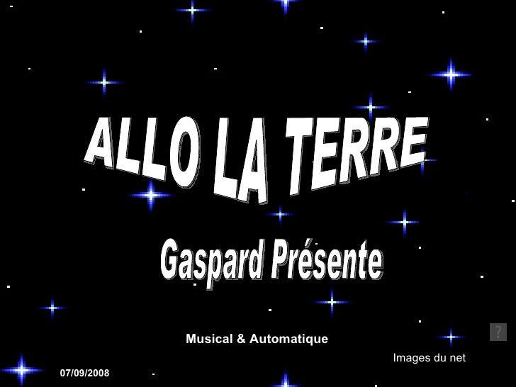 ALLO LA TERRE Images du net Gaspard Présente 07/09/2008 Musical & Automatique