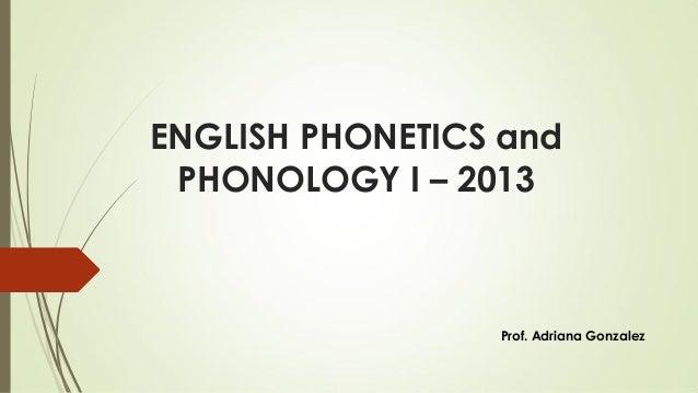 ENGLISH PHONETICS and PHONOLOGY I – 2013  Prof. Adriana Gonzalez