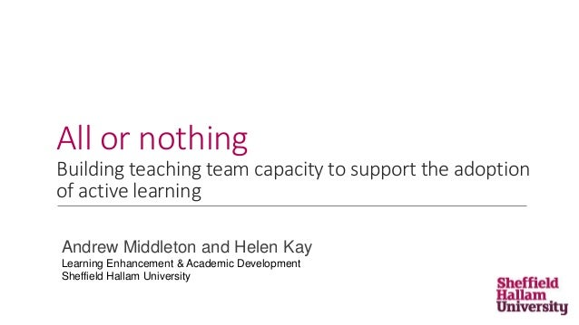 All or nothing Building teaching team capacity to support the adoption of active learning Andrew Middleton and Helen Kay L...