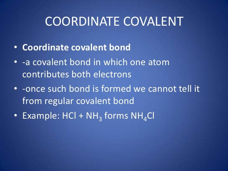COORDINATE COVALENT<br />Coordinate covalent bond <br />-a covalent bond in which one atom contributes both electrons<br /...