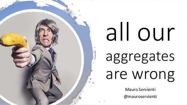 @mauroservienti   #EDDD all our aggregates are wrong Mauro Servienti @mauroservienti