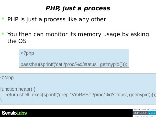 PHP, just a process  PHP is just a process like any other  You then can monitor its memory usage by asking the OS <?php ...