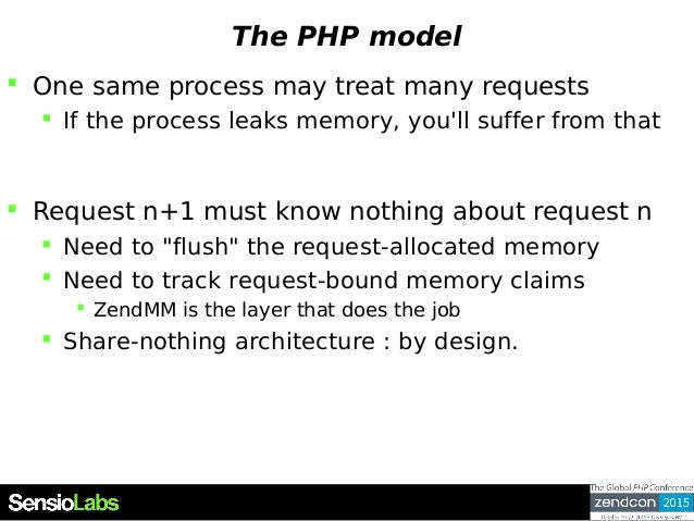 The PHP model  One same process may treat many requests  If the process leaks memory, you'll suffer from that  Request ...