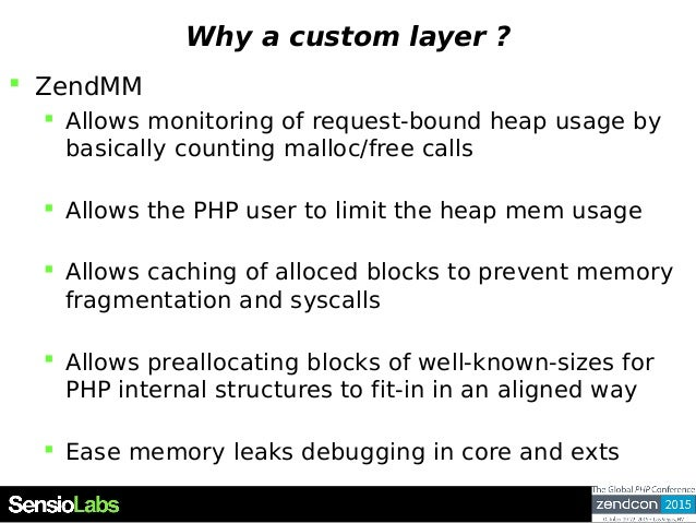 Why a custom layer ?  ZendMM  Allows monitoring of request-bound heap usage by basically counting malloc/free calls  Al...