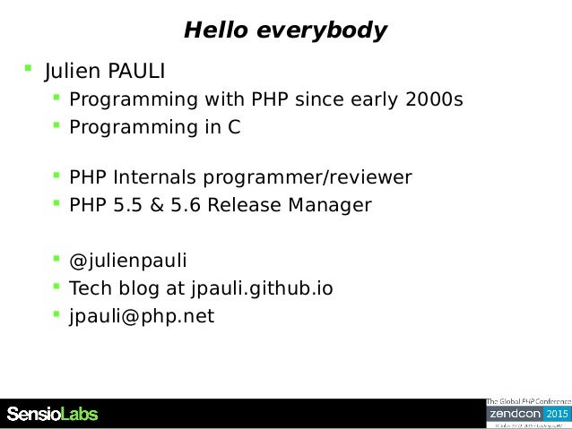 Hello everybody  Julien PAULI  Programming with PHP since early 2000s  Programming in C  PHP Internals programmer/revi...