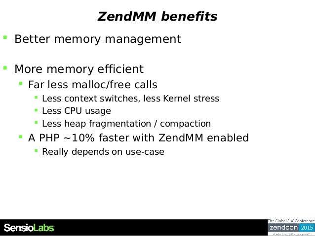 ZendMM benefits  Better memory management  More memory efficient  Far less malloc/free calls  Less context switches, l...