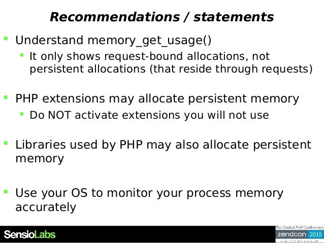 Recommendations / statements  Understand memory_get_usage()  It only shows request-bound allocations, not persistent all...