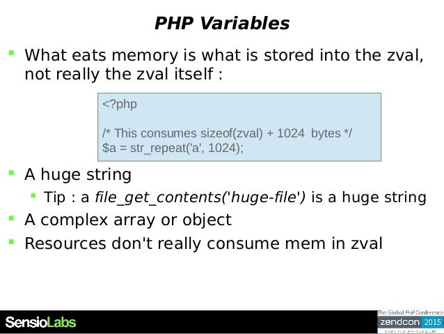 PHP Variables  What eats memory is what is stored into the zval, not really the zval itself :  A huge string  Tip : a f...