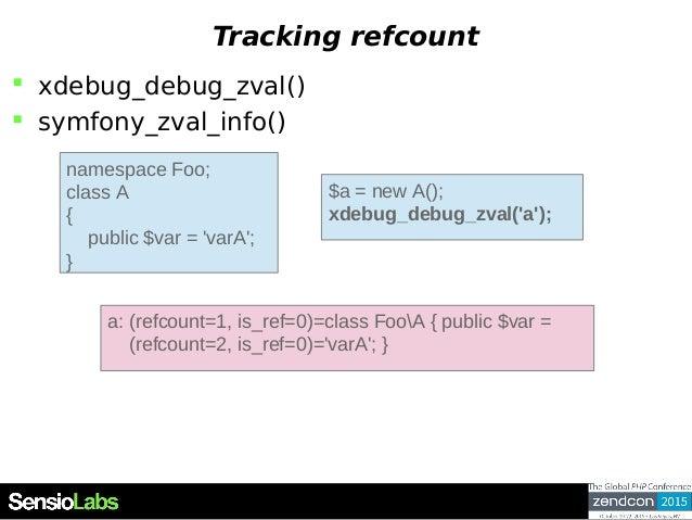 Tracking refcount  xdebug_debug_zval()  symfony_zval_info() namespace Foo; class A { public $var = 'varA'; } $a = new A(...