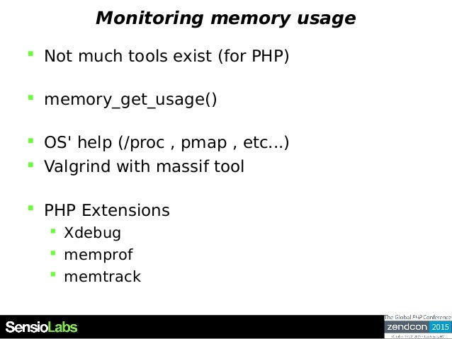 Monitoring memory usage  Not much tools exist (for PHP)  memory_get_usage()  OS' help (/proc , pmap , etc...)  Valgrin...