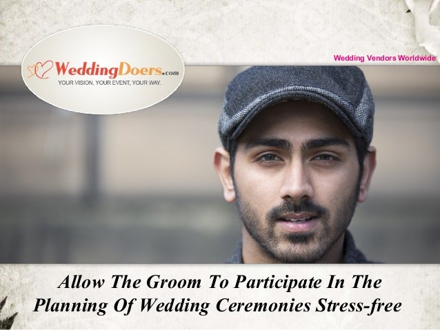 Allow The Groom To Participate In The Planning Of Wedding Ceremonies Stress-free Wedding Vendors Worldwide