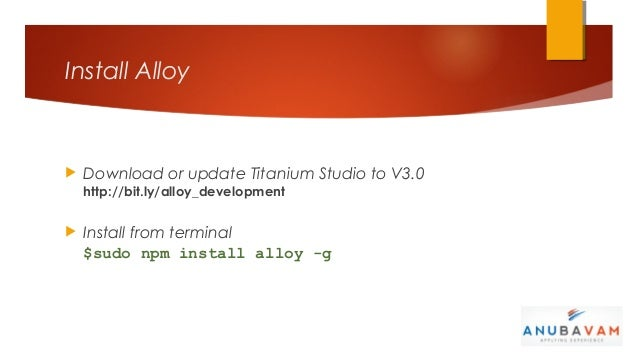 Install Alloy   Download or update Titanium Studio to V3.0    http://bit.ly/alloy_development   Install from terminal   ...
