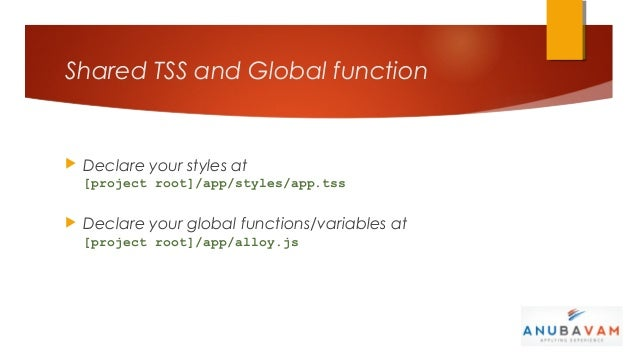 Shared TSS and Global function   Declare your styles at    [project root]/app/styles/app.tss   Declare your global funct...