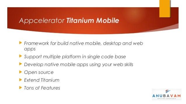 Appcelerator Titanium Mobile   Framework for build native mobile, desktop and web    apps   Support multiple platform in...