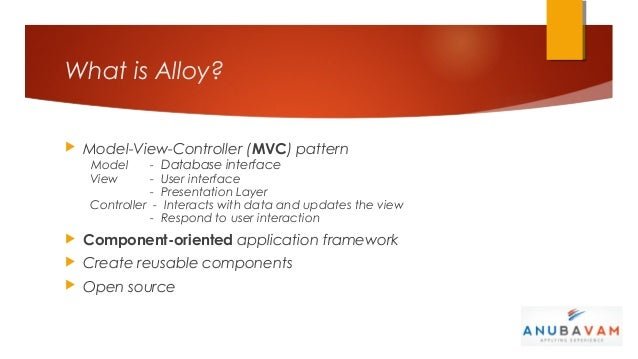 What is Alloy?   Model-View-Controller (MVC) pattern    Model      -   Database interface    View       -   User interfac...