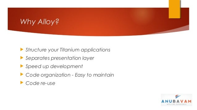 Why Alloy?   Structure your Titanium applications   Separates presentation layer   Speed up development   Code organiz...