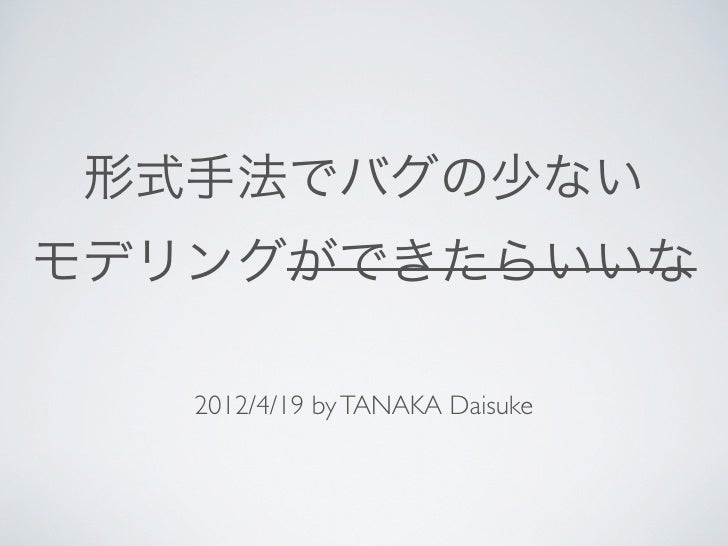 形式手法でバグの少ないモデリングができたらいいな   2012/4/19 by TANAKA Daisuke